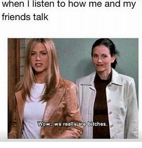 friends talk: When listen to how me and my  friends talk  Wow we really are bitches