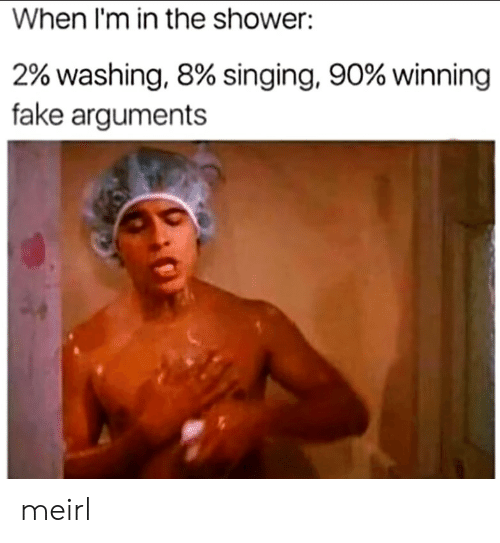 Fake, Shower, and Singing: When l'm in the shower:  2% washing, 8% singing, 90% winning  fake arguments meirl