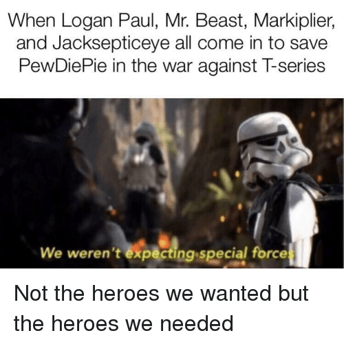 Heroes, Markiplier, and War: When Logan Paul, Mr. Beast, Markiplier,  and Jacksepticeye all come in to save  PewDiePie in the war against T-series  We weren't expecting special force