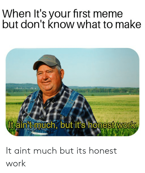Meme, Work, and First: When lt's your first meme  but don't know what to make  lt aintt much. but it's honest work  0 It aint much but its honest work