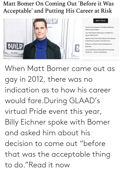 """Coming Out: When Matt Bomer came out as gay in 2012, there was no indication as to how his career would fare.During GLAAD's virtual Pride event this year, Billy Eichner spoke with Bomer and asked him about his decision to come out """"before that was the acceptable thing to do.""""Read it now"""
