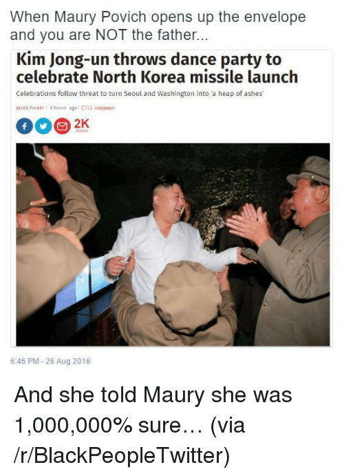 Blackpeopletwitter, Kim Jong-Un, and Maury: When Maury Povich opens up the envelope  and you are NOT the father...  Kim Jong-un throws dance party to  celebrate North Korea missile launch  Celebrations follow threat to turn Seol and Washington into a heap of ashes  lacob Furedihoors agol 12 coam  6:46 PM-26 Aug 2016 <p>And she told Maury she was 1,000,000% sure&hellip; (via /r/BlackPeopleTwitter)</p>