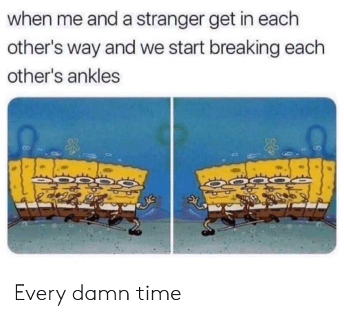 Time, Breaking, and Stranger: when me and a stranger get in each  other's way and we start breaking each  other's ankles Every damn time