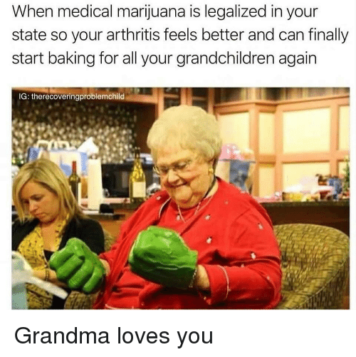 Grandma, Arthritis, and Marijuana: When medical marijuana is legalized in your  state so your arthritis feels better and can finally  start baking for all your grandchildren again  IG: therecoveringproblemchild Grandma loves you