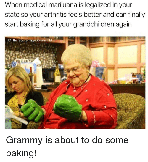 Arthritis, Marijuana, and Medical Marijuana: When medical marijuana is legalized in your  state so your arthritis feels better and can finally  start baking for all your grandchildren again  IG: therecoveringproblemchild Grammy is about to do some baking!