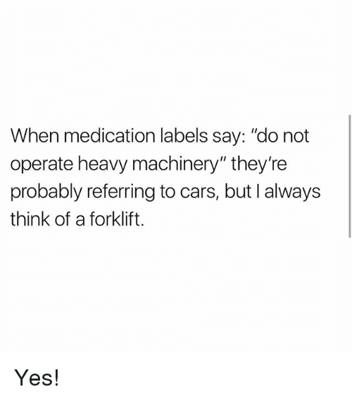 "Cars, Memes, and 🤖: When medication labels say: ""do not  operate heavy machinery"" they're  probably referring to cars, but I always  think of a forklift. Yes!"