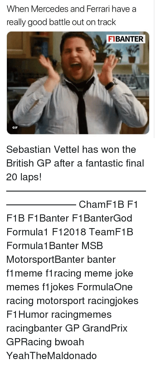 Ferrari, Gif, and Meme: When Mercedes and Ferrari have a  really good battle out on track  F1BANTER  GIF Sebastian Vettel has won the British GP after a fantastic final 20 laps! ————————————————————— ChamF1B F1 F1B F1Banter F1BanterGod Formula1 F12018 TeamF1B Formula1Banter MSB MotorsportBanter banter f1meme f1racing meme joke memes f1jokes FormulaOne racing motorsport racingjokes F1Humor racingmemes racingbanter GP GrandPrix GPRacing bwoah YeahTheMaldonado