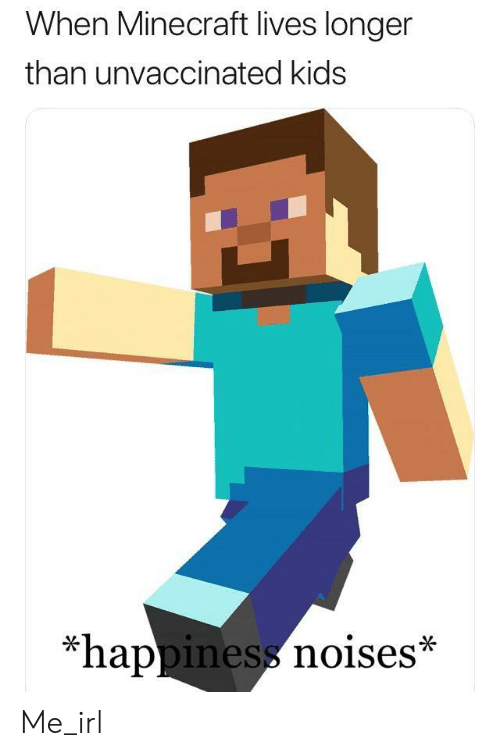 Minecraft, Kids, and Happiness: When Minecraft lives longer  than unvaccinated kids  *happiness noises* Me_irl