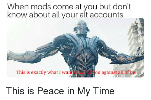 All of Me, Time, and Dank Memes: When mods come at you but don't  know about all your alt accounts  This is exactly what I wanted All of you against all of me.