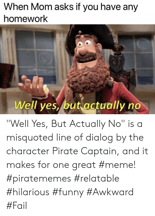 "Great Meme: When Mom asks if you have any  homework  Well ves, but actually no ""Well Yes, But Actually No"" is a misquoted line of dialog by the character Pirate Captain, and it makes for one great #meme! #piratememes #relatable #hilarious #funny #Awkward #Fail"