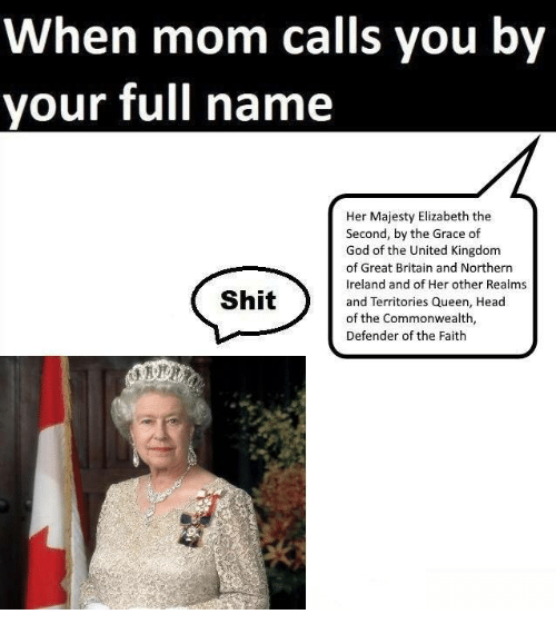 God, Head, and Shit: When mom calls you by  your full name  Her Majesty Elizabeth the  Second, by the Grace of  God of the United Kingdom  of Great Britain and Northern  Ireland and of Her other Realms  and Territories Queen, Head  of the Commonwealth,  Defender of the Faith  Shit