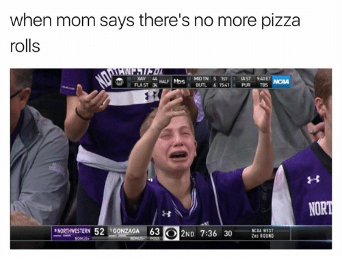 Pizza, Ncaa, and Mom: when mom says there's no more pizza  rolls  FLAST  BUTL 6 1541 PUR TBS  NORT  NORTHWESTERN 52 IGONZAGA 63 2ND 7:36 30  NCAA WEST  2 ROUND
