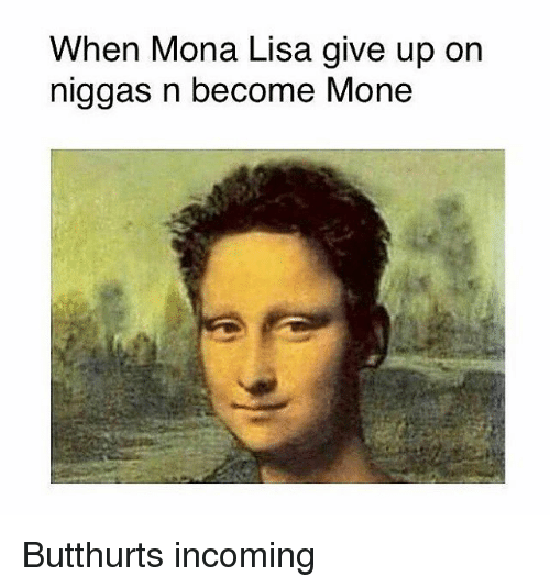 Mona Lisa, Classical Art, and Lisa: When Mona Lisa give up on  niggas n become Mone Butthurts incoming