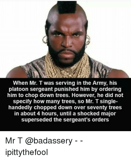 Memes, Mr T, and Army: When Mr. T was serving in the Army, his  platoon sergeant punished him by ordering  him to chop down trees. However, he did not  specity how many trees, so Mr. T single-  handedly chopped down over seventy trees  in about 4 hours, until a shocked major  superseded the sergeant's orders Mr T @badassery - - ipittythefool