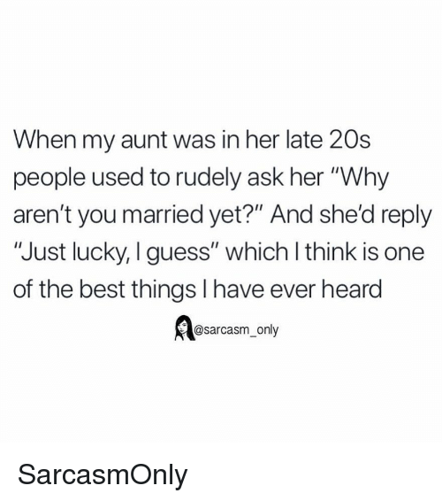 """Funny, Memes, and Best: When my aunt was in her late 20s  people used to rudely ask her """"Why  aren't you married yet?"""" And she'd reply  """"Just lucky, I guess"""" which l think is one  of the best things I have ever heard  esarcasm, only SarcasmOnly"""