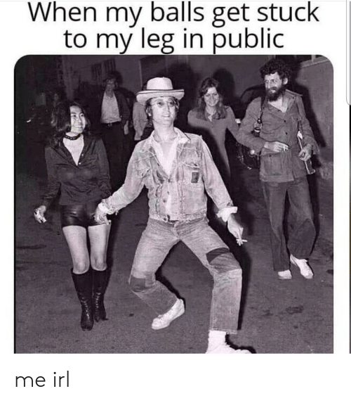 Irl, Me IRL, and Public: When my balls get stuck  to my leg in public me irl