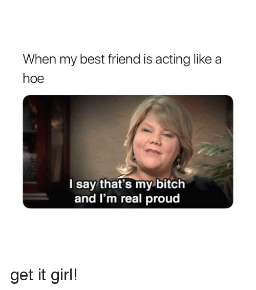 Best Friend, Bitch, and Hoe: When my best friend is acting like a  hoe  l say that's my bitch  and I'm real proud get it girl!