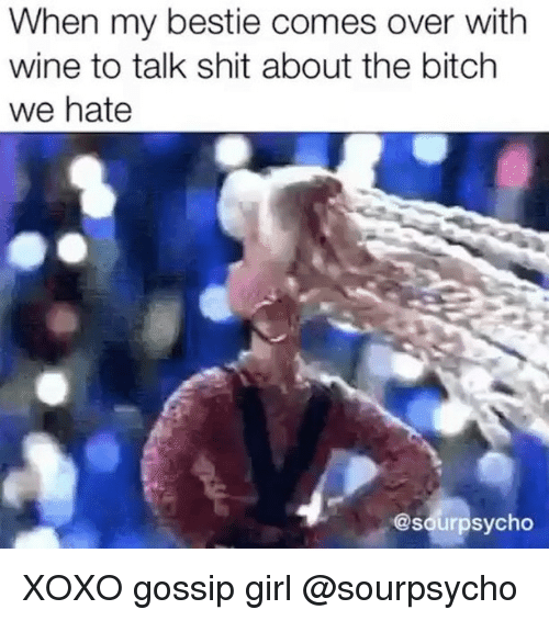 gossiping: When my bestie comes over with  wine to talk shit about the bitch  we hate  @sourpsycho XOXO gossip girl @sourpsycho