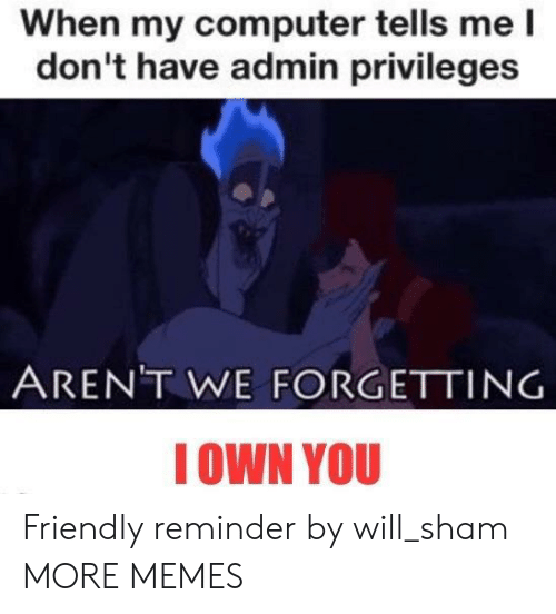 sham: When my computer tells me l  don't have admin privileges  ARENT WE FORGETTING  IOWN YOU Friendly reminder by will_sham MORE MEMES