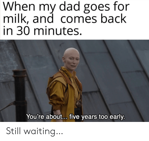 Too Early: When my dad goes for  milk, and comes back  in 30 minutes.  You're about... five years too early. Still waiting…