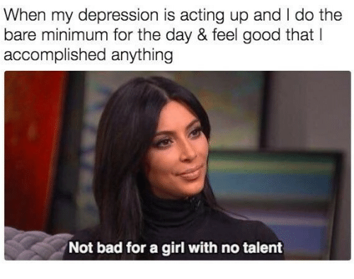 Bad, Depression, and Girl: When my depression is acting up and I do the  bare minimum for the day & feel good that I  accomplished anything  Not bad for a girl with no talent