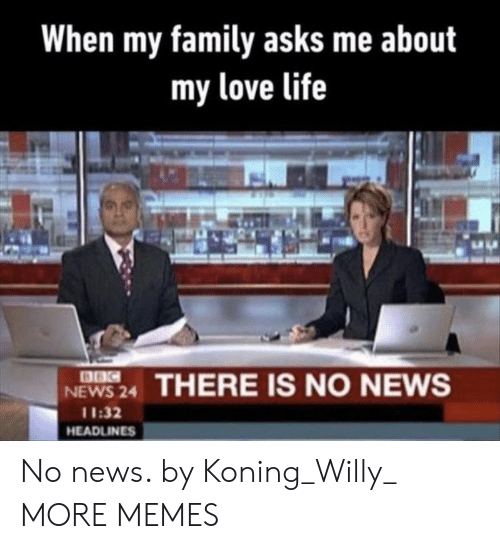 Dank, Family, and Life: When my family asks me about  my love life  8BC  NEWS 24  THERE IS NO NEWS  11:32  HEADLINES No news. by Koning_Willy_ MORE MEMES
