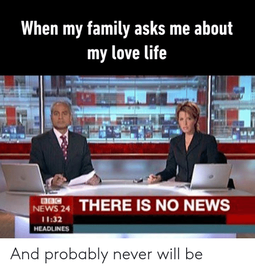 Dank, Family, and Life: When my family asks me about  my love life  BBC  NEWS 24  THERE IS NO NEWS  11:32  HEADLINES And probably never will be