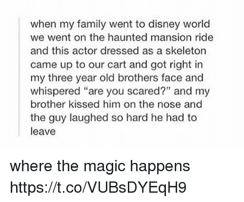 """Skeletone: when my family went to disney world  we went on the haunted mansion ride  and this actor dressed as a skeleton  came up to our cart and got right in  my three year old brothers face and  whispered """"are you scared?"""" and my  brother kissed him on the nose and  the guy laughed so hard he had to  leave where the magic happens https://t.co/VUBsDYEqH9"""