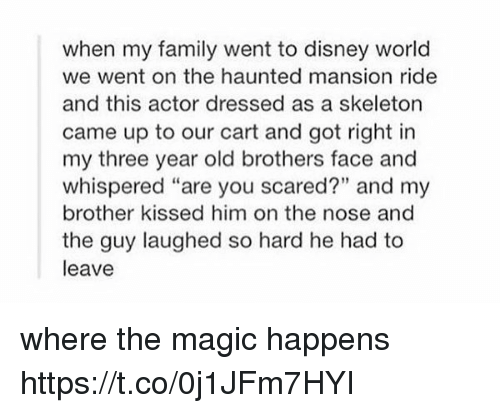 """Skeletone: when my family went to disney world  we went on the haunted mansion ride  and this actor dressed as a skeleton  came up to our cart and got right in  my three year old brothers face and  whispered """"are you scared?"""" and my  brother kissed him on the nose and  the guy laughed so hard he had to  leave where the magic happens https://t.co/0j1JFm7HYI"""