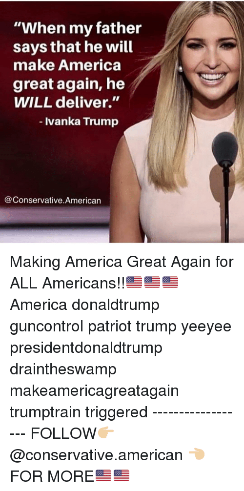"America, Memes, and American: ""When my father  says that he will  make America  great again, he  WILL deliver.""  - Ivanka Trump  @Conservative.American Making America Great Again for ALL Americans!!🇺🇸🇺🇸🇺🇸 America donaldtrump guncontrol patriot trump yeeyee presidentdonaldtrump draintheswamp makeamericagreatagain trumptrain triggered ------------------ FOLLOW👉🏼 @conservative.american 👈🏼 FOR MORE🇺🇸🇺🇸"