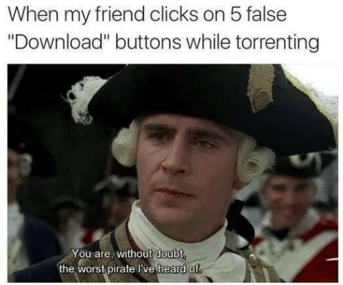 "The Worst, Pirate, and Doubt: When my friend clicks on 5 false  ""Download"" buttons while torrenting  You are, without doubt,  the worst pirate lve heard of"