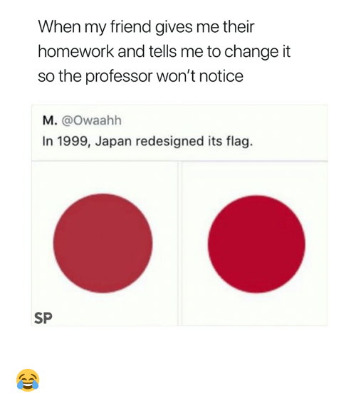 Japan, Homework, and Change: When my friend gives me their  homework and tells me to change it  so the professor won't notice  M. @Owaahh  In 1999, Japan redesigned its flag.  SP 😂