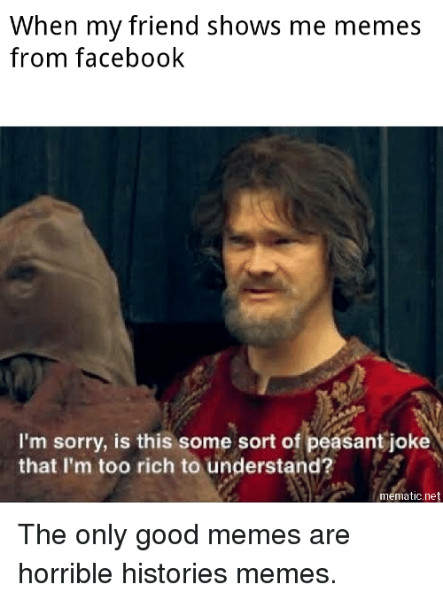 Facebook, Memes, and Sorry: When my friend shows me memes  from facebook  I'm sorry, is this some sort of peasant joke  that I'm too rich to understand?  mematic.net The only good memes are horrible histories memes.