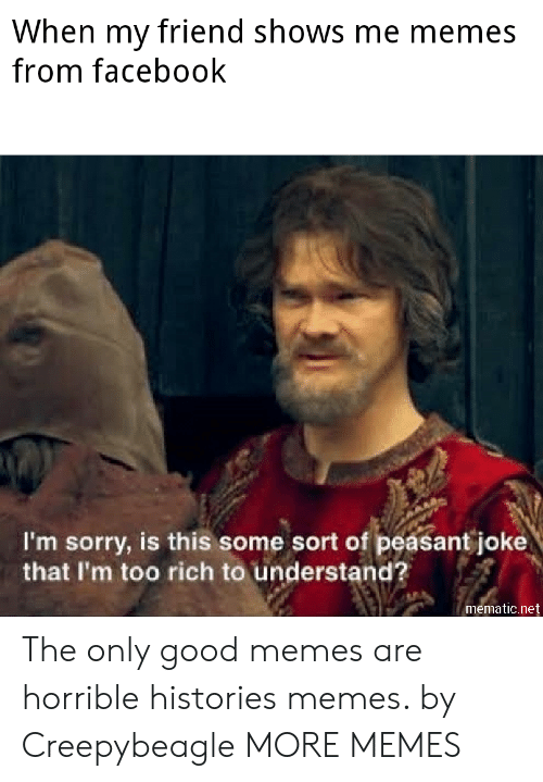 Dank, Facebook, and Memes: When my friend shows me memes  from facebook  I'm sorry, is this some sort of peasant joke  that I'm too rich to understand?  mematic.net The only good memes are horrible histories memes. by Creepybeagle MORE MEMES