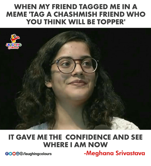 Confidence, Meme, and Tagged: WHEN MY FRIEND TAGGED ME IN A  MEME 'TAG A CHASHMISH FRIEND WHO  YOU THINK WILL BE TOPPER  AUGHING  IT GAVE ME THE CONFIDENCE AND SEE  WHEREI AM NOW  0000/laughingcolours  -Meghana Srivastava