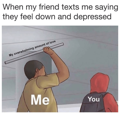 Overwhelming Amount: When my friend texts me saying  they feel down and depressed  My overwhelming amount of love  Me  You