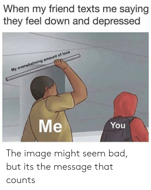 Overwhelming Amount: When my friend texts me saying  they feel down and depressed  My overwhelming amount of love  Me  You The image might seem bad, but its the message that counts