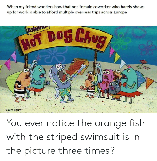 hot dog: When my friend wonders how that one female coworker who barely shows  up for work is able to afford multiple overseas trips across Europe  ANNUR  HOT DOG Chug  Chum is fum You ever notice the orange fish with the striped swimsuit is in the picture three times?