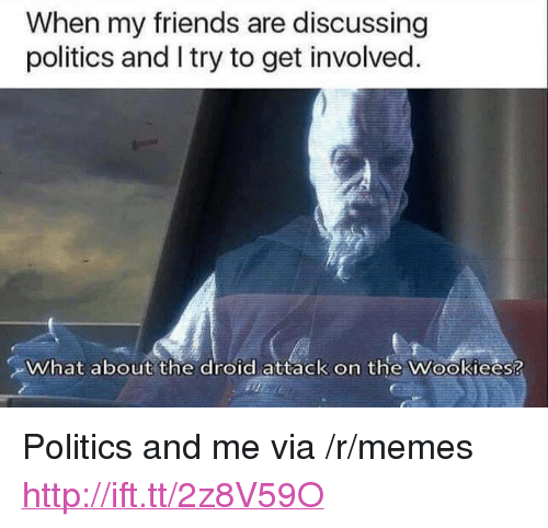 """Friends, Memes, and Politics: When my friends are discussing  politics and I try to get involved.  What about the droid attack on the Wookiees? <p>Politics and me via /r/memes <a href=""""http://ift.tt/2z8V59O"""">http://ift.tt/2z8V59O</a></p>"""