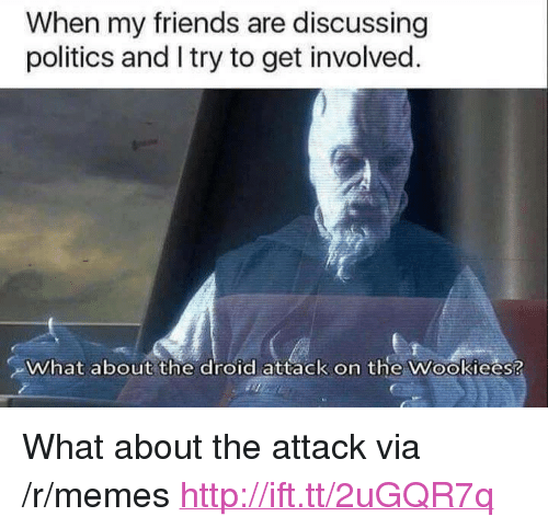 """Friends, Memes, and Politics: When my friends are discussing  politics and I try to get involved.  What about the droid attack on the Wookiees? <p>What about the attack via /r/memes <a href=""""http://ift.tt/2uGQR7q"""">http://ift.tt/2uGQR7q</a></p>"""