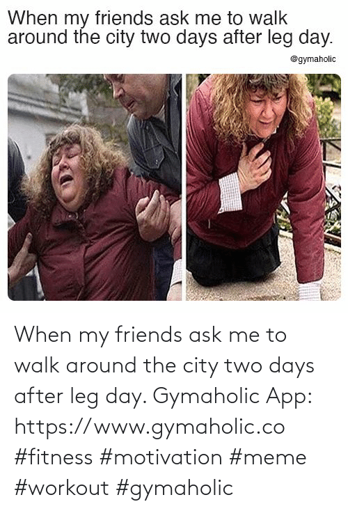Friends: When my friends ask me to walk around the city two days after leg day.  Gymaholic App: https://www.gymaholic.co  #fitness #motivation #meme #workout #gymaholic