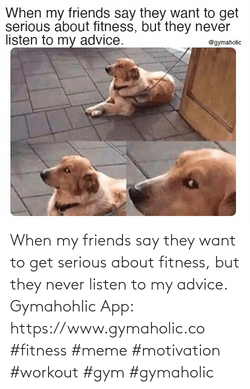 listen: When my friends say they want to get serious about fitness, but they never listen to my advice.  Gymahohlic App: https://www.gymaholic.co  #fitness #meme #motivation #workout #gym #gymaholic