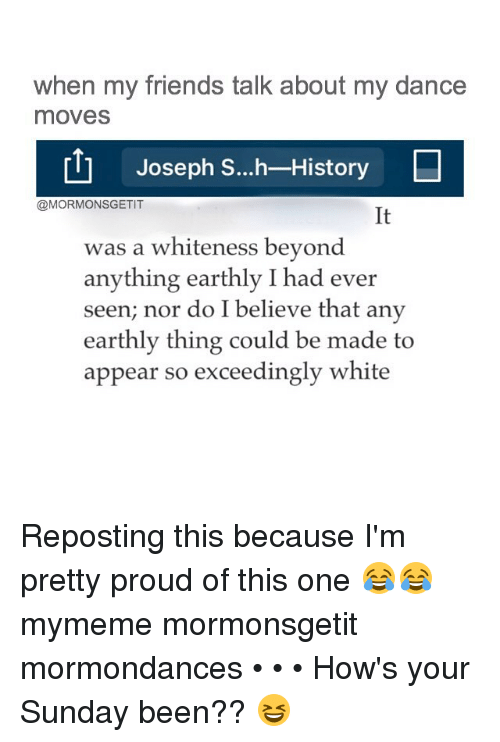 friends talk: when my friends talk about my dance  moves  rtl Joseph S...h-Histor  @MORMONSGETIT  was a whiteness beyond  anything earthly I had ever  seen, nor do I believe that any  earthly thing could be made to  appear so exceedingly white Reposting this because I'm pretty proud of this one 😂😂 mymeme mormonsgetit mormondances • • • How's your Sunday been?? 😆