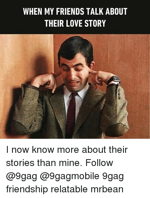 friends talk: WHEN MY FRIENDS TALK ABOUT  THEIR LOVE STORY I now know more about their stories than mine. Follow @9gag @9gagmobile 9gag friendship relatable mrbean