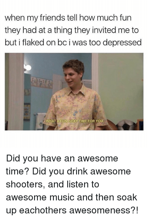 Sexyness: when my friends tell how much fun  they had at a thing they invited me to  but i flaked on bc i was too depressed  WHAT A FUN SEXY TIME FOR YOU Did you have an awesome time? Did you drink awesome shooters, and listen to awesome music and then soak up eachothers awesomeness?!