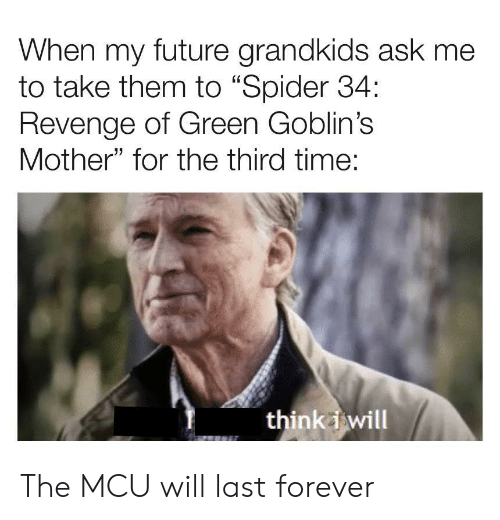 "mcu: When my future grandkids ask me  to take them to ""Spider 34:  Revenge of Green Goblin's  Mother"" for the third time:  think i will The MCU will last forever"