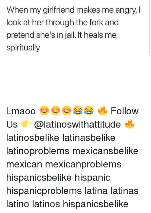 Jail, Latinos, and Memes: When my girlfriend makes me angry, l  look at her through the fork and  pretend she's in jail. It heals me  spiritually Lmaoo 😊😊😊😂😂 🔥 Follow Us 👉 @latinoswithattitude 🔥 latinosbelike latinasbelike latinoproblems mexicansbelike mexican mexicanproblems hispanicsbelike hispanic hispanicproblems latina latinas latino latinos hispanicsbelike