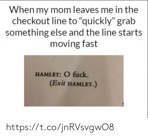 "Hamlet, Fuck, and Something Else: When my mom leaves me in the  checkout line to ""quickly"" grab  something else and the line starts  moving fast  HAMLET: O fuck.  (Exit HAMLET.) https://t.co/jnRVsvgwO8"