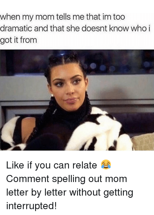 Memes, I Got It, and 🤖: when my mom tells me that in too  dramatic and that she doesnt know who i  got it from Like if you can relate 😂 Comment spelling out mom letter by letter without getting interrupted!