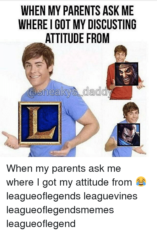 Memes, Parents, and Attitude: WHEN MY PARENTS ASK ME  WHEREIGOT MY DISCUSTING  ATTITUDE FROM  @sneaky daddy When my parents ask me where I got my attitude from 😂 leagueoflegends leaguevines leagueoflegendsmemes leagueoflegend
